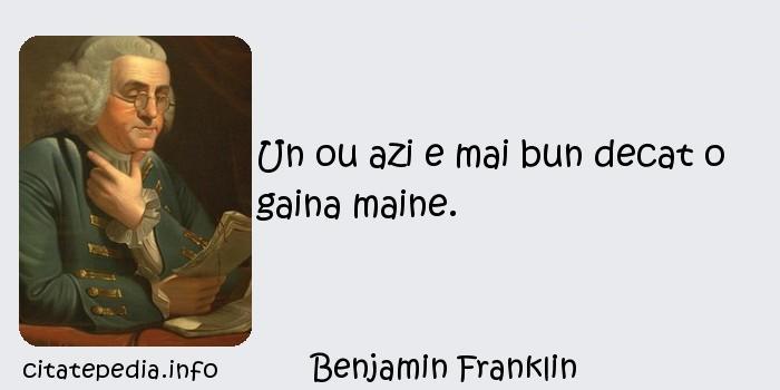 Benjamin Franklin - Un ou azi e mai bun decat o gaina maine.