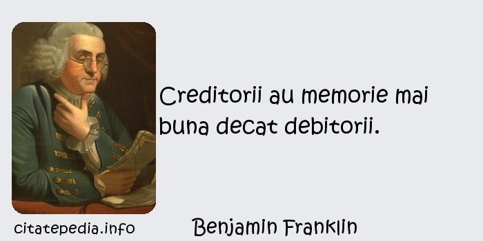 Benjamin Franklin - Creditorii au memorie mai buna decat debitorii.