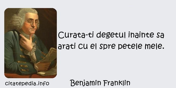 Benjamin Franklin - Curata-ti degetul inainte sa arati cu el spre petele mele.