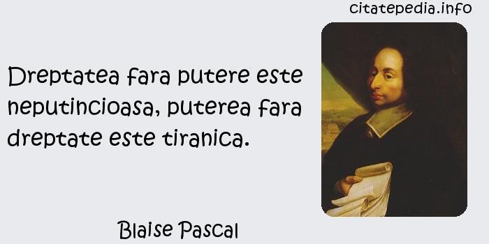 Blaise Pascal - Dreptatea fara putere este neputincioasa, puterea fara dreptate este tiranica.