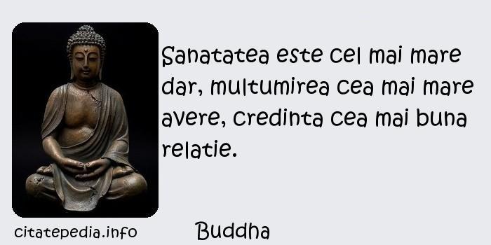 Buddha - Sanatatea este cel mai mare dar, multumirea cea mai mare avere, credinta cea mai buna relatie.