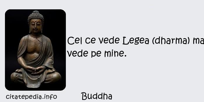 Buddha - Cel ce vede Legea (dharma) ma vede pe mine.