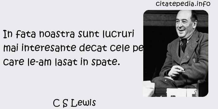 C S Lewis - In fata noastra sunt lucruri mai interesante decat cele pe care le-am lasat in spate.