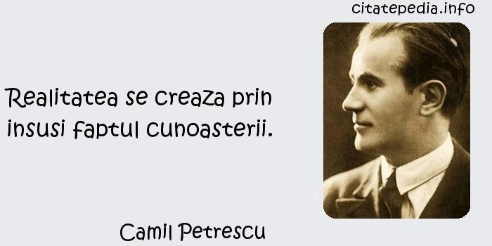 Camil Petrescu - Realitatea se creaza prin insusi faptul cunoasterii.