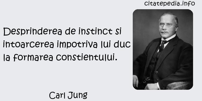 Carl Jung - Desprinderea de instinct si intoarcerea impotriva lui duc la formarea constientului.