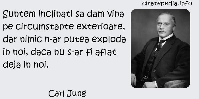 Carl Jung - Suntem inclinati sa dam vina pe circumstante exterioare, dar nimic n-ar putea exploda in noi, daca nu s-ar fi aflat deja in noi.