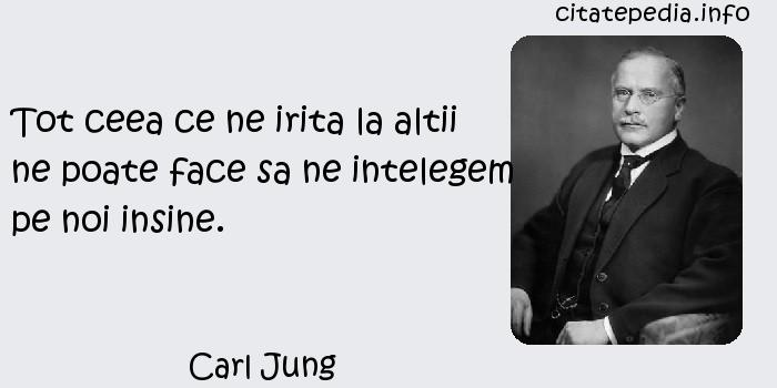 Carl Jung - Tot ceea ce ne irita la altii ne poate face sa ne intelegem pe noi insine.