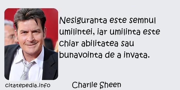 Charlie Sheen - Nesiguranta este semnul umilintei, iar umilinta este chiar abilitatea sau bunavointa de a invata.