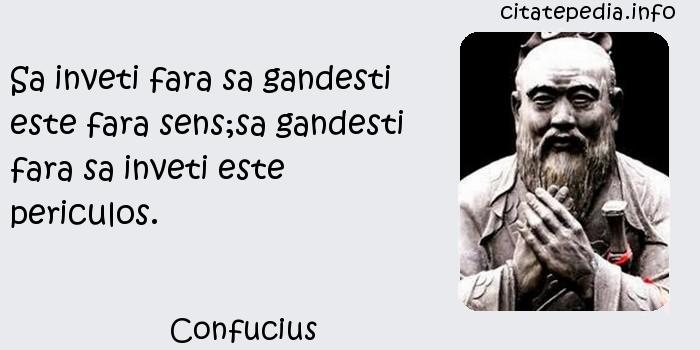 Confucius - Sa inveti fara sa gandesti este fara sens;sa gandesti fara sa inveti este periculos.
