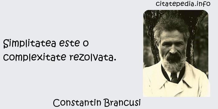 Constantin Brancusi - Simplitatea este o complexitate rezolvata.