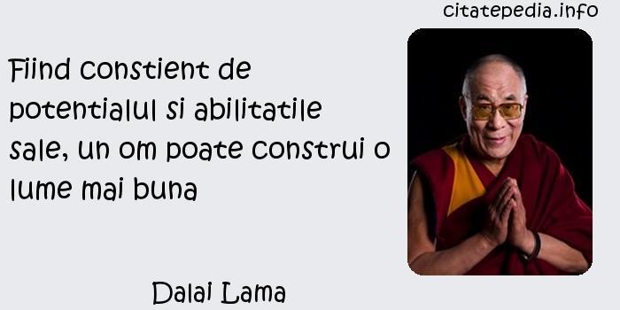Dalai Lama - Fiind constient de potentialul si abilitatile sale, un om poate construi o lume mai buna