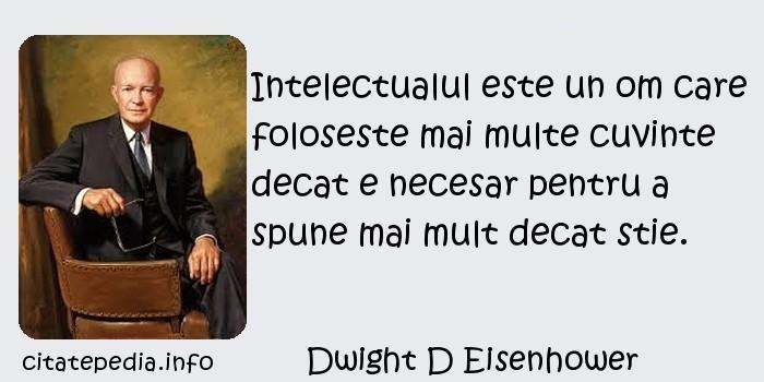 Dwight D Eisenhower - Intelectualul este un om care foloseste mai multe cuvinte decat e necesar pentru a spune mai mult decat stie.