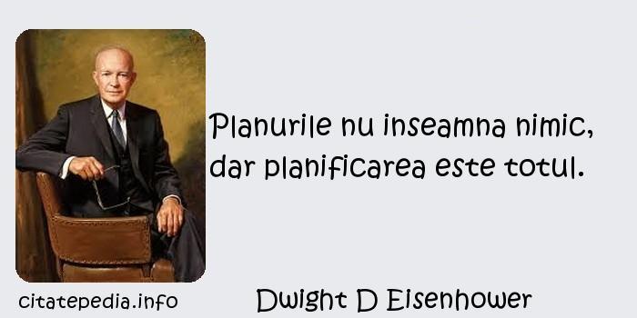 Dwight D Eisenhower - Planurile nu inseamna nimic, dar planificarea este totul.