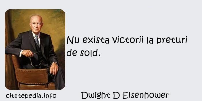 Dwight D Eisenhower - Nu exista victorii la preturi de sold.