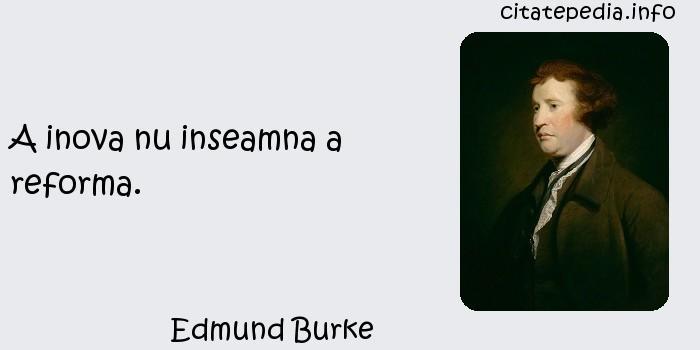 Edmund Burke - A inova nu inseamna a reforma.