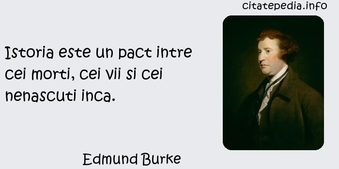 Edmund Burke - Istoria este un pact intre cei morti, cei vii si cei nenascuti inca.