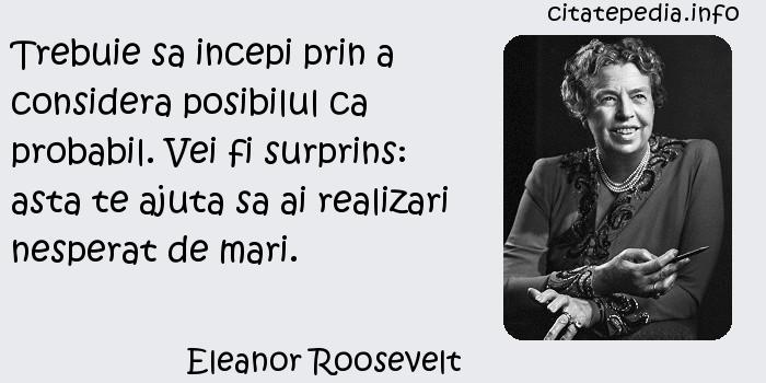 Eleanor Roosevelt - Trebuie sa incepi prin a considera posibilul ca probabil. Vei fi surprins: asta te ajuta sa ai realizari nesperat de mari.