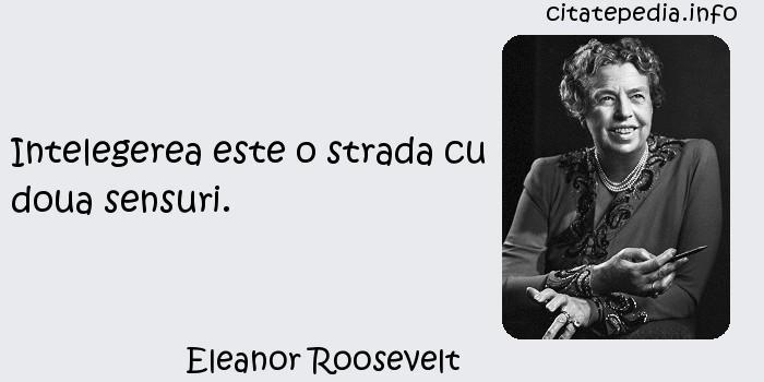 Eleanor Roosevelt - Intelegerea este o strada cu doua sensuri.