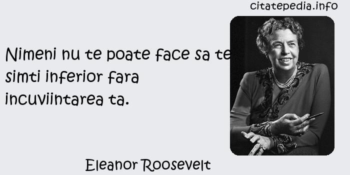 Eleanor Roosevelt - Nimeni nu te poate face sa te simti inferior fara incuviintarea ta.
