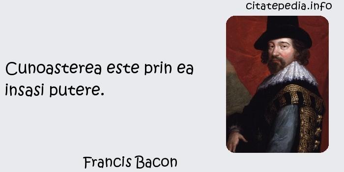 Francis Bacon - Cunoasterea este prin ea insasi putere.
