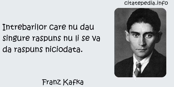 Franz Kafka - Intrebarilor care nu dau singure raspuns nu li se va da raspuns niciodata.