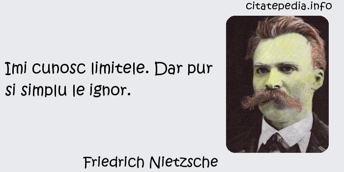 Friedrich Nietzsche - Imi cunosc limitele. Dar pur si simplu le ignor.
