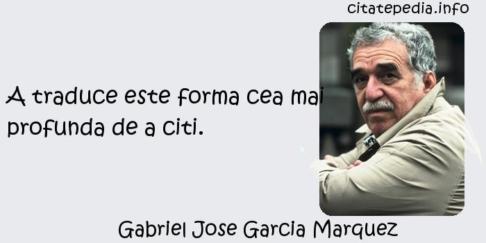 Gabriel Jose Garcia Marquez - A traduce este forma cea mai profunda de a citi.