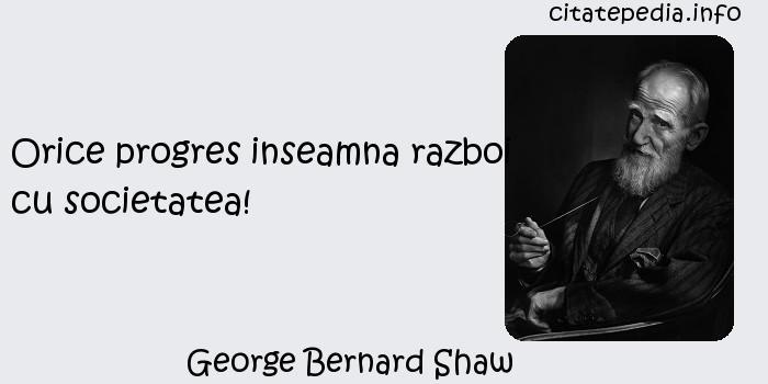 George Bernard Shaw - Orice progres inseamna razboi cu societatea!
