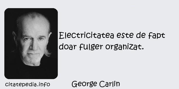 George Carlin - Electricitatea este de fapt doar fulger organizat.