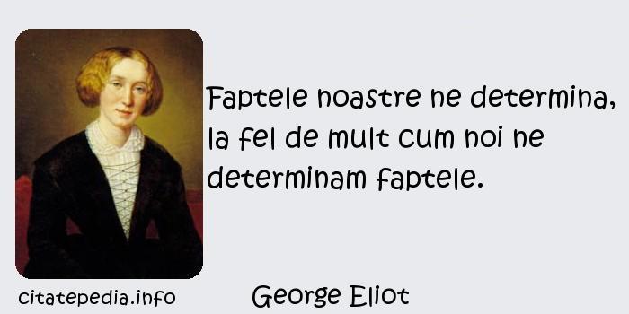 George Eliot - Faptele noastre ne determina, la fel de mult cum noi ne determinam faptele.