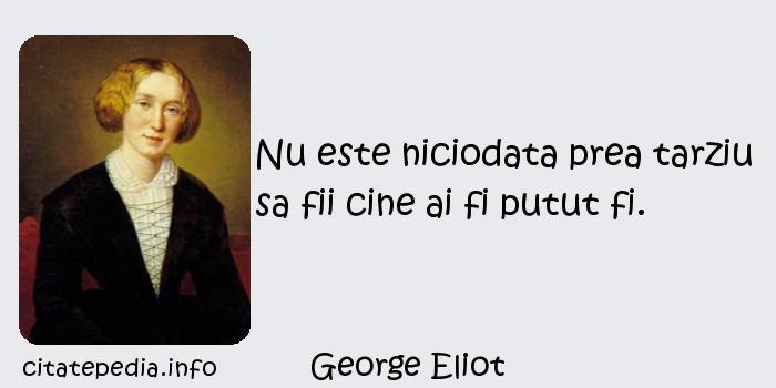 George Eliot - Nu este niciodata prea tarziu sa fii cine ai fi putut fi.