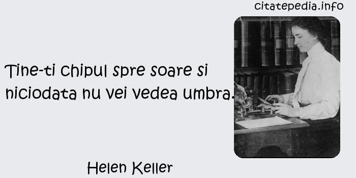 Helen Keller - Tine-ti chipul spre soare si niciodata nu vei vedea umbra.