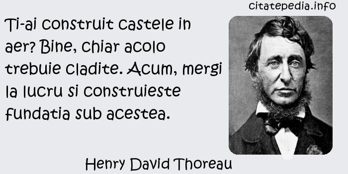 Henry David Thoreau - Ti-ai construit castele in aer? Bine, chiar acolo trebuie cladite. Acum, mergi la lucru si construieste fundatia sub acestea.