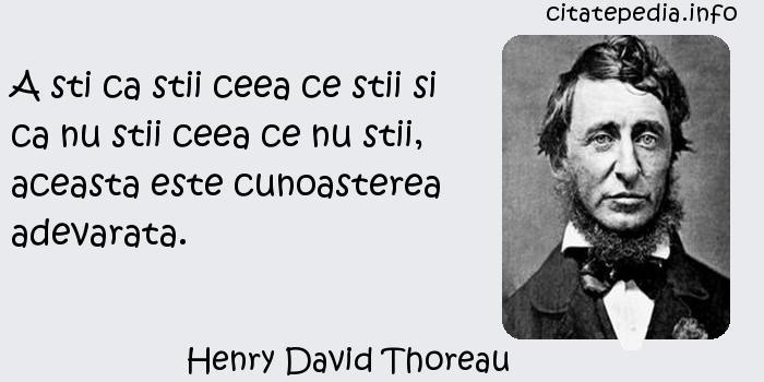 Henry David Thoreau - A sti ca stii ceea ce stii si ca nu stii ceea ce nu stii, aceasta este cunoasterea adevarata.