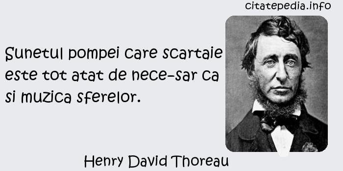 Henry David Thoreau - Sunetul pompei care scartaie este tot atat de necesar ca si muzica sferelor.