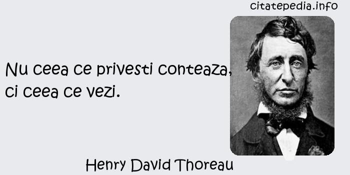 Henry David Thoreau - Nu ceea ce privesti conteaza, ci ceea ce vezi.