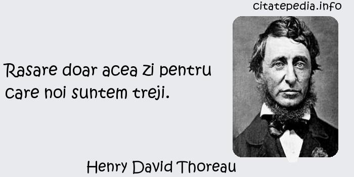 Henry David Thoreau - Rasare doar acea zi pentru care noi suntem treji.