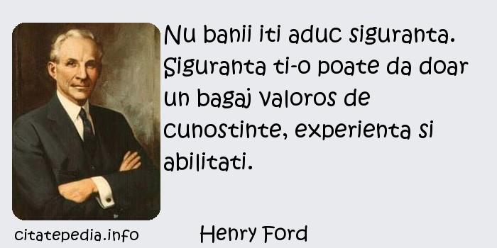 Henry Ford - Nu banii iti aduc siguranta. Siguranta ti-o poate da doar un bagaj valoros de cunostinte, experienta si abilitati.