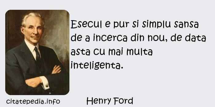 Henry Ford - Esecul e pur si simplu sansa de a incerca din nou, de data asta cu mai multa inteligenta.