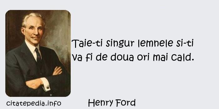 Henry Ford - Taie-ti singur lemnele si-ti va fi de doua ori mai cald.