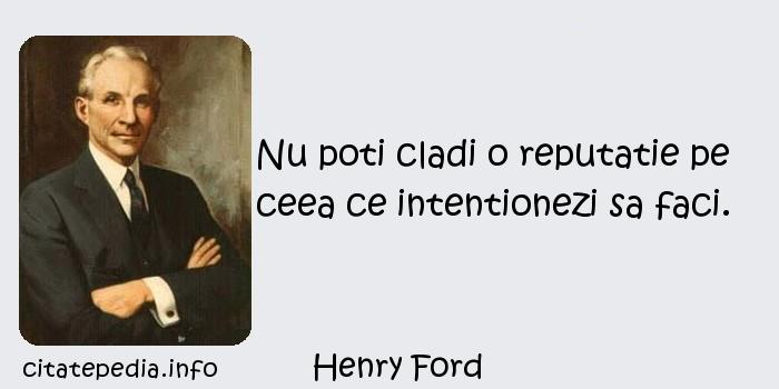 Henry Ford - Nu poti cladi o reputatie pe ceea ce intentionezi sa faci.
