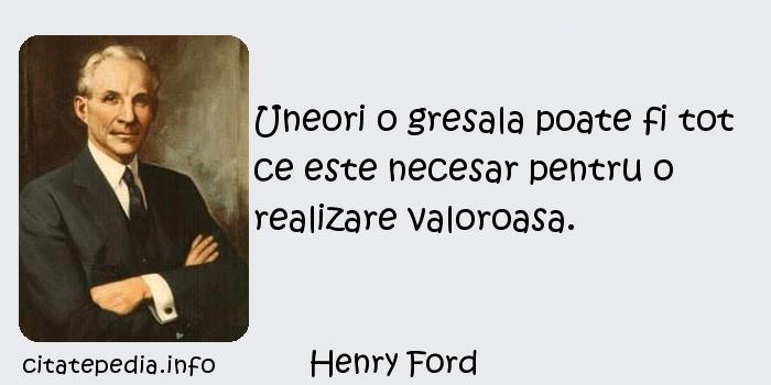 Henry Ford - Uneori o gresala poate fi tot ce este necesar pentru o realizare valoroasa.