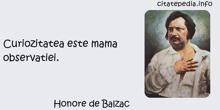 Honore de Balzac - Curiozitatea este mama observatiei.