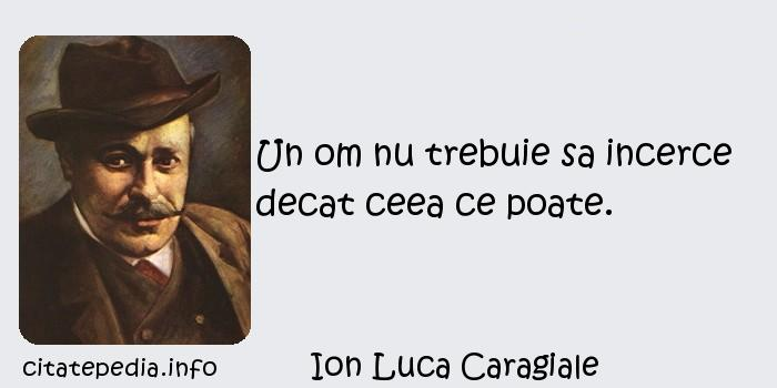 Ion Luca Caragiale - Un om nu trebuie sa incerce decat ceea ce poate.