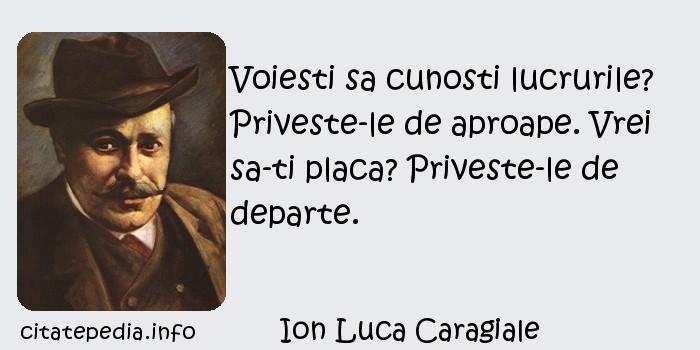 Ion Luca Caragiale - Voiesti sa cunosti lucrurile? Priveste-le de aproape. Vrei sa-ti placa? Priveste-le de departe.