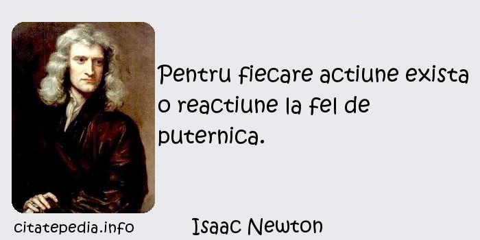 Isaac Newton - Pentru fiecare actiune exista o reactiune la fel de puternica.