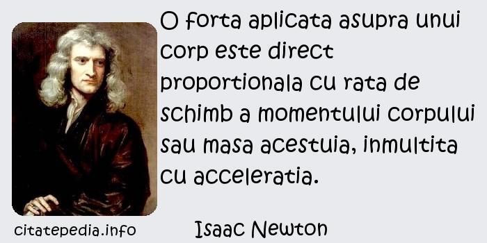 Isaac Newton - O forta aplicata asupra unui corp este direct proportionala cu rata de schimb a momentului corpului sau masa acestuia, inmultita cu acceleratia.