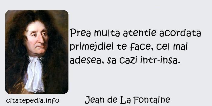 Jean de La Fontaine - Prea multa atentie acordata primejdiei te face, cel mai adesea, sa cazi intr-insa.