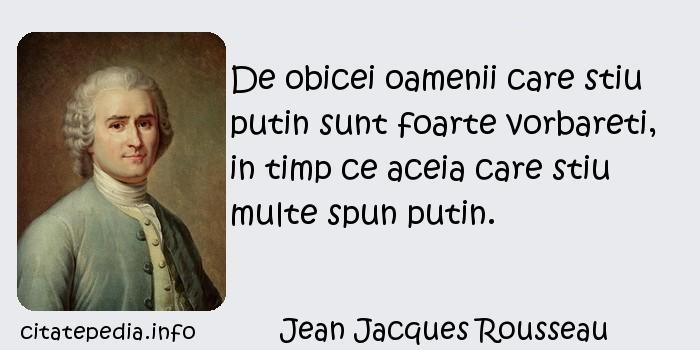 Jean Jacques Rousseau - De obicei oamenii care stiu putin sunt foarte vorbareti, in timp ce aceia care stiu multe spun putin.