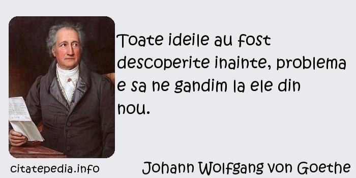 Johann Wolfgang von Goethe - Toate ideile au fost descoperite inainte, problema e sa ne gandim la ele din nou.